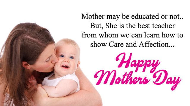 Mother may be educated or not but she is the best teacher whom we can learn how to show care and affection